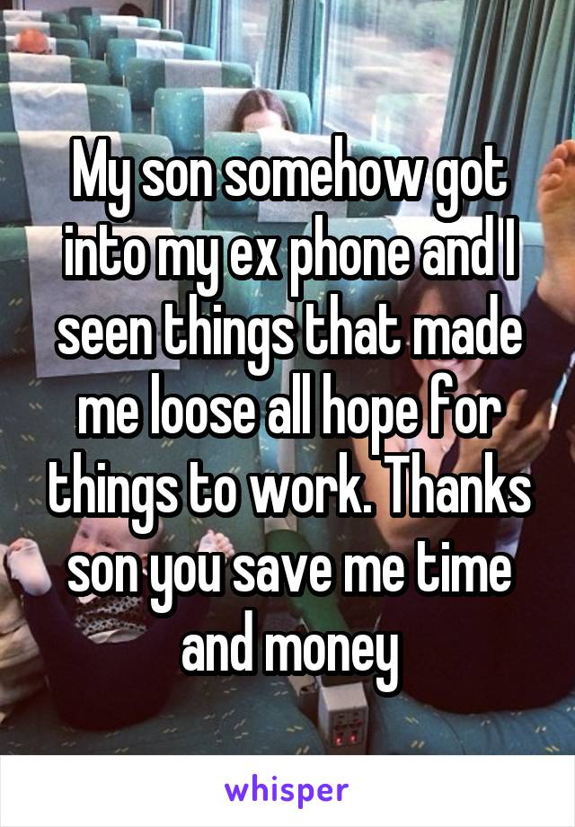 My son somehow got into my ex phone and I seen things that made me loose all hope for things to work. Thanks son you save me time and money