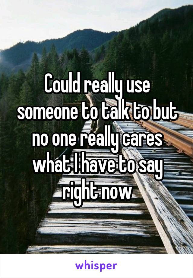 Could really use someone to talk to but no one really cares what I have to say right now