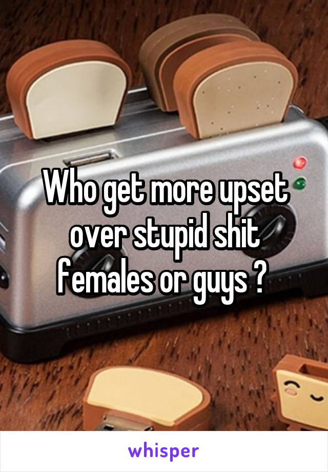Who get more upset over stupid shit females or guys ?