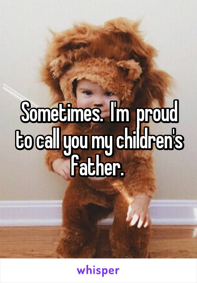 Sometimes.  I'm  proud to call you my children's father.