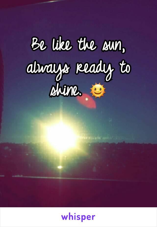 Be like the sun, always ready to shine. 🌞