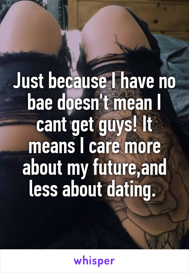 Just because I have no bae doesn't mean I cant get guys! It means I care more about my future,and less about dating.
