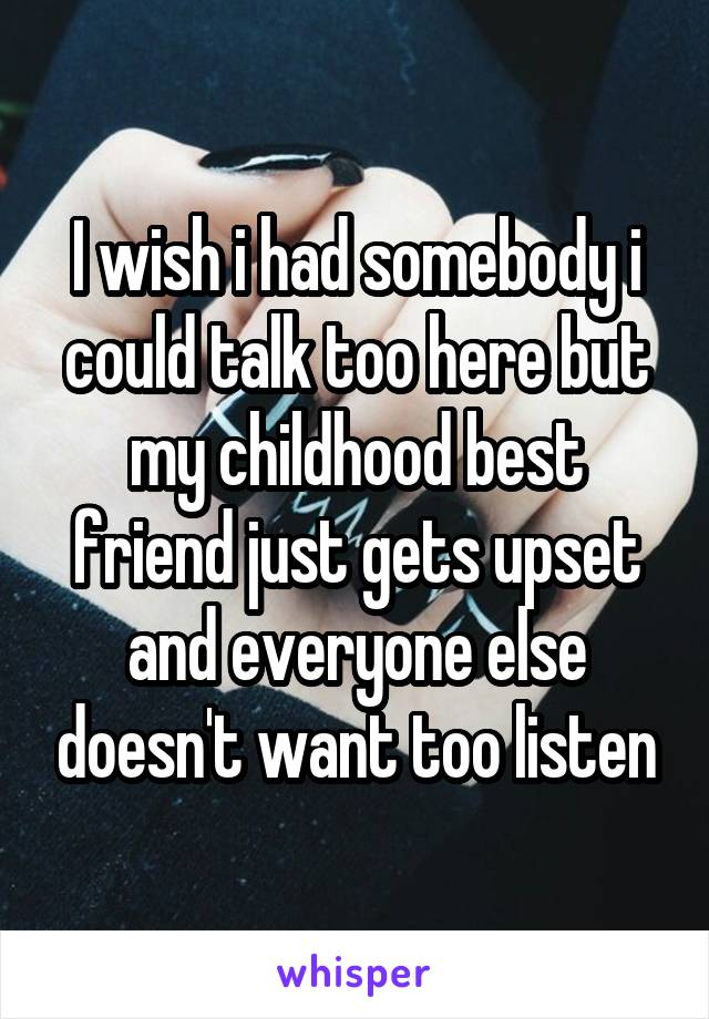 I wish i had somebody i could talk too here but my childhood best friend just gets upset and everyone else doesn't want too listen