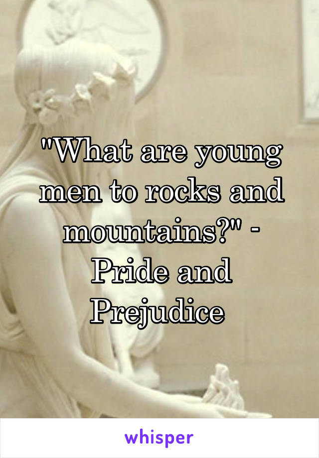"""""""What are young men to rocks and mountains?"""" - Pride and Prejudice"""