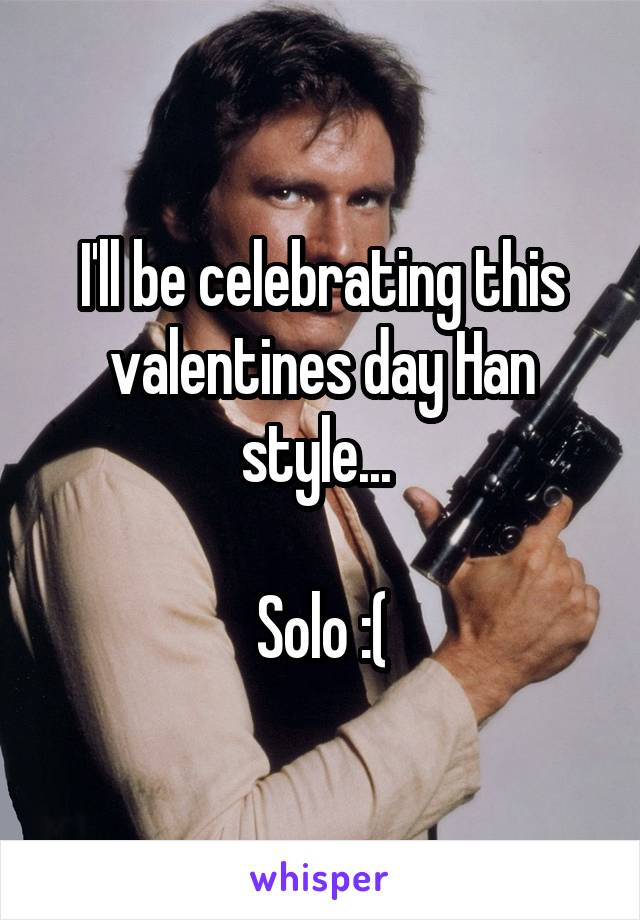 I'll be celebrating this valentines day Han style...   Solo :(