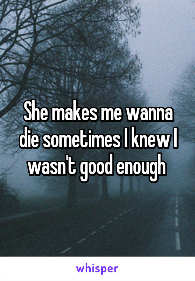 She makes me wanna die sometimes I knew I wasn't good enough
