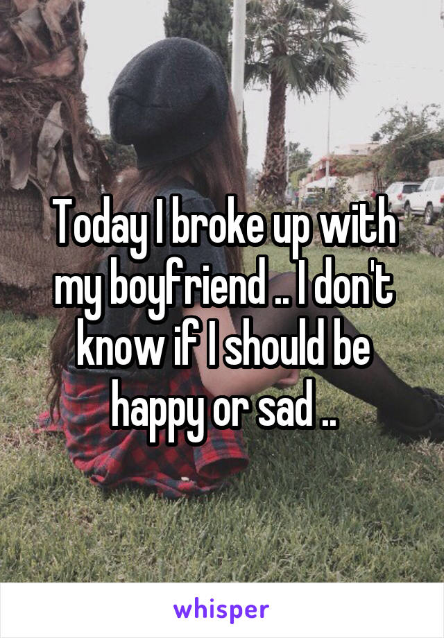Today I broke up with my boyfriend .. I don't know if I should be happy or sad ..