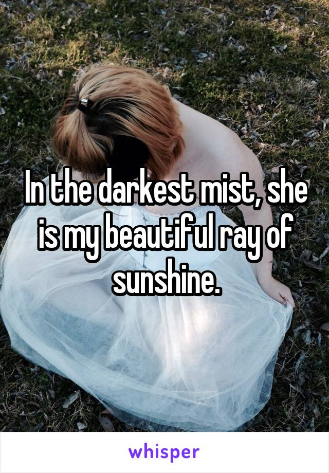 In the darkest mist, she is my beautiful ray of sunshine.