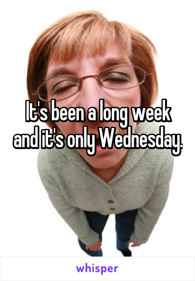 It's been a long week and it's only Wednesday.
