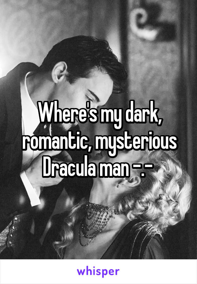 Where's my dark, romantic, mysterious Dracula man -.-