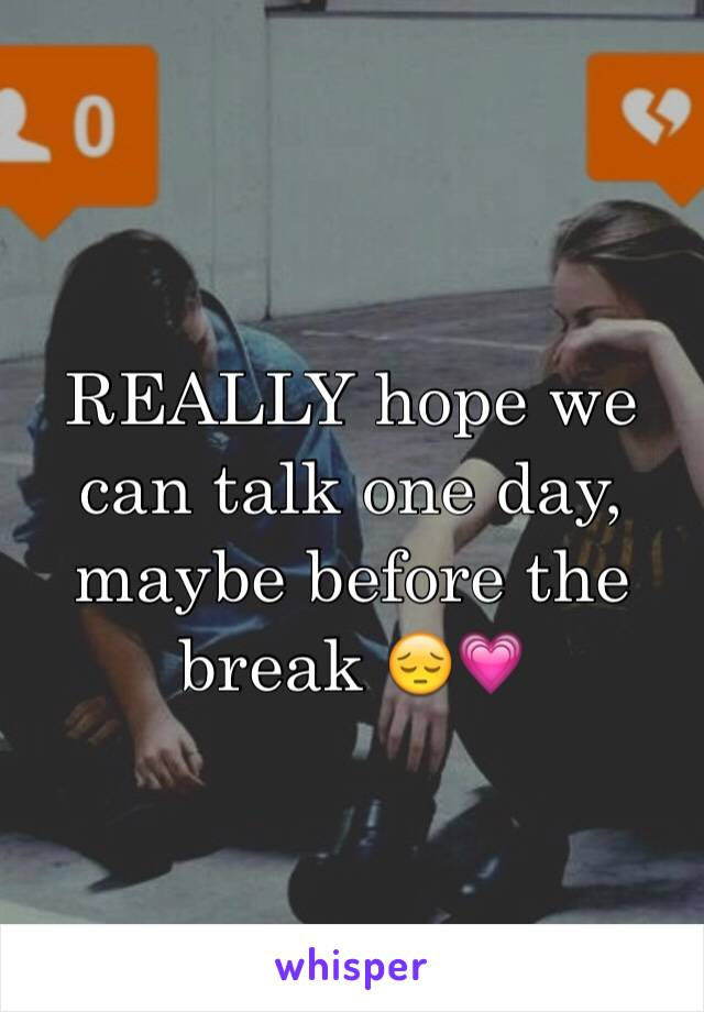REALLY hope we can talk one day, maybe before the break 😔💗
