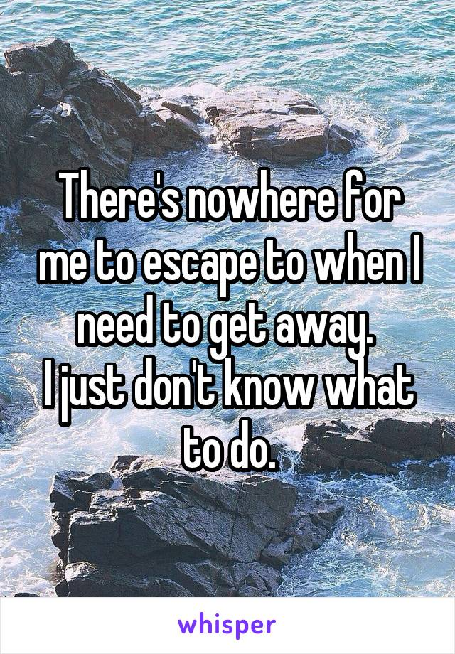 There's nowhere for me to escape to when I need to get away.  I just don't know what to do.