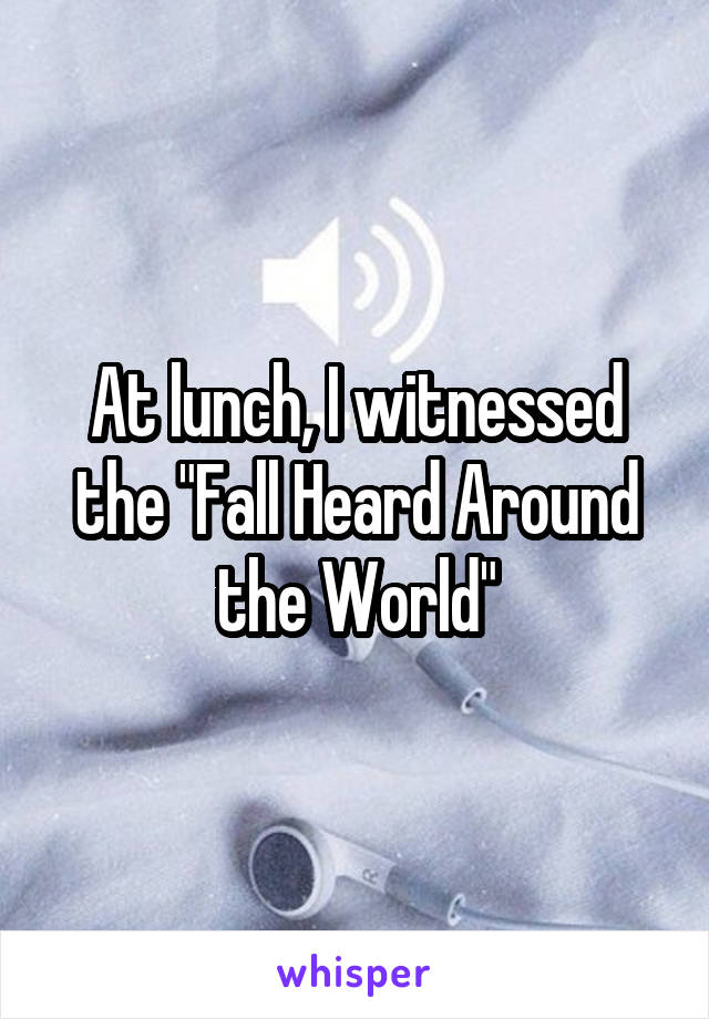 """At lunch, I witnessed the """"Fall Heard Around the World"""""""