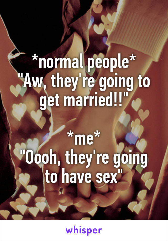 """*normal people* """"Aw, they're going to get married!!""""  *me* """"Oooh, they're going to have sex"""""""