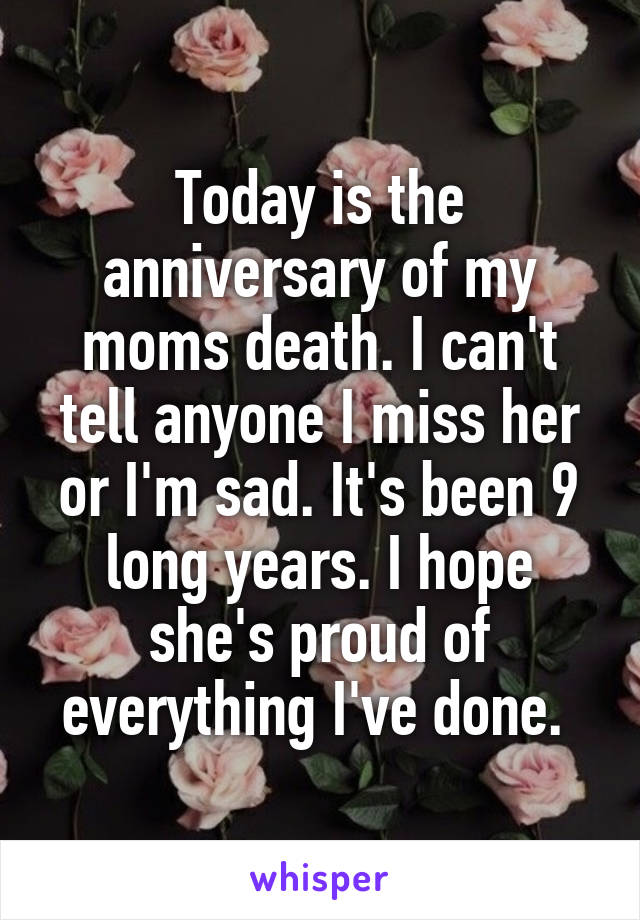 Today is the anniversary of my moms death. I can't tell anyone I miss her or I'm sad. It's been 9 long years. I hope she's proud of everything I've done.