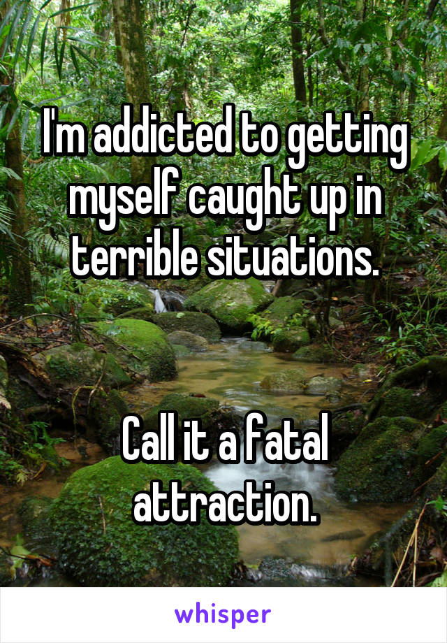 I'm addicted to getting myself caught up in terrible situations.   Call it a fatal attraction.