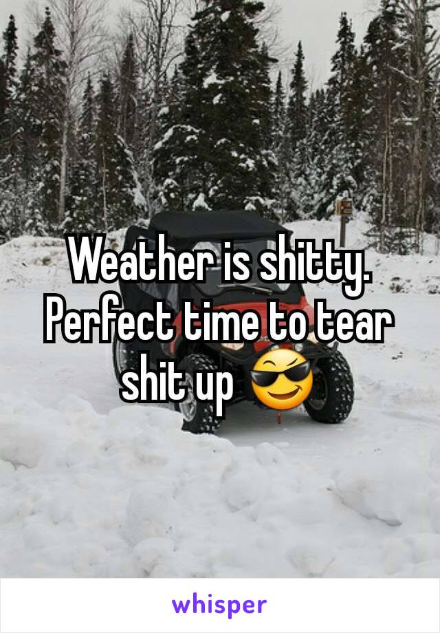 Weather is shitty. Perfect time to tear shit up 😎