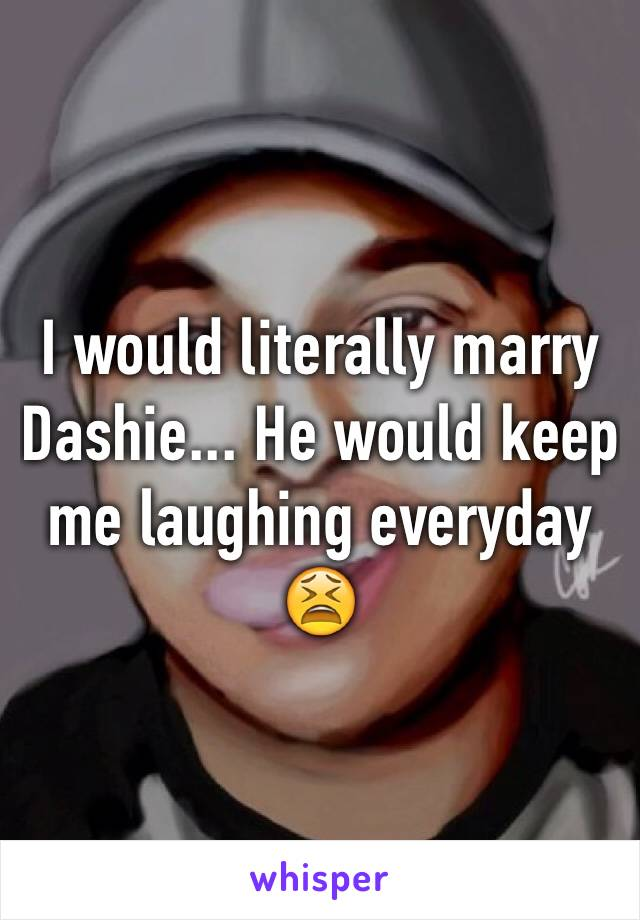 I would literally marry Dashie... He would keep me laughing everyday 😫