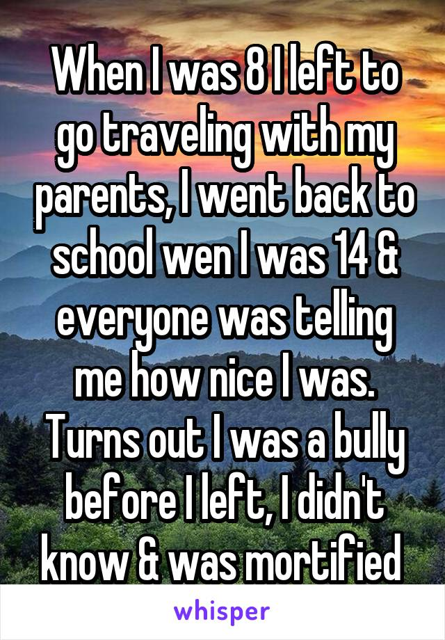 When I was 8 I left to go traveling with my parents, I went back to school wen I was 14 & everyone was telling me how nice I was. Turns out I was a bully before I left, I didn't know & was mortified