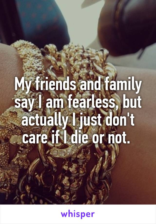 My friends and family say I am fearless, but actually I just don't care if I die or not.