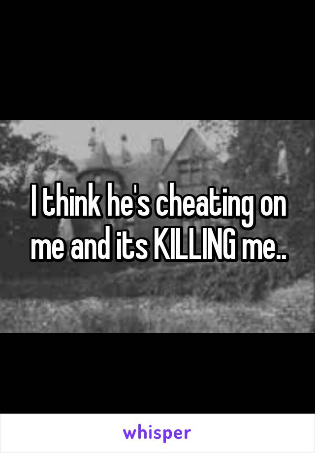 I think he's cheating on me and its KILLING me..