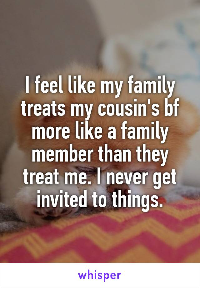 I feel like my family treats my cousin's bf more like a family member than they treat me. I never get invited to things.