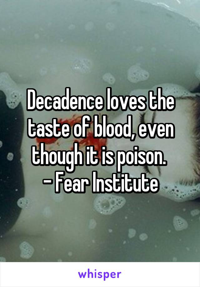 Decadence loves the taste of blood, even though it is poison.  - Fear Institute