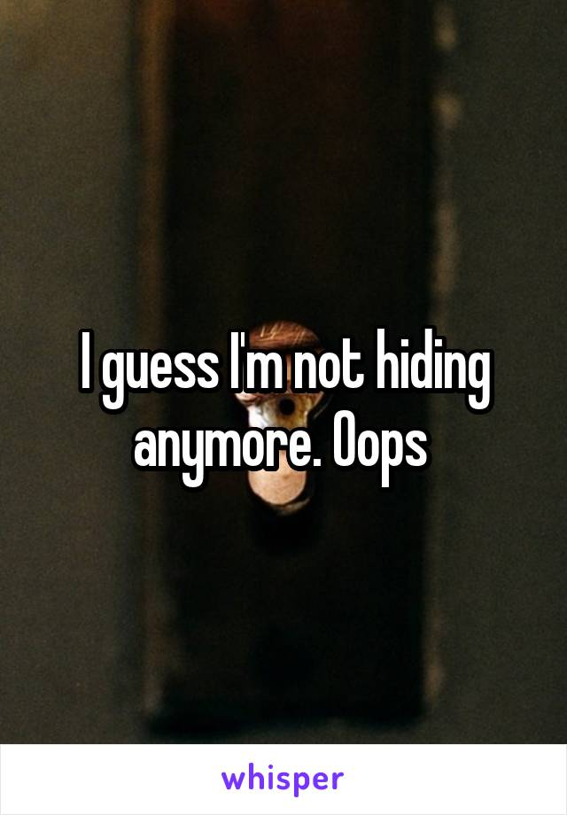 I guess I'm not hiding anymore. Oops