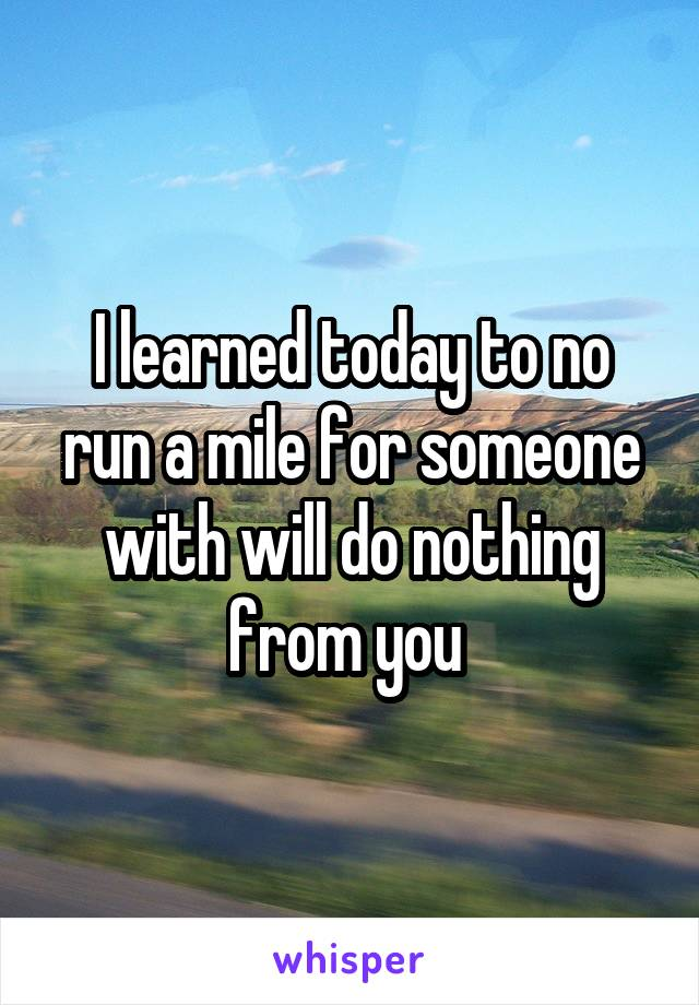 I learned today to no run a mile for someone with will do nothing from you