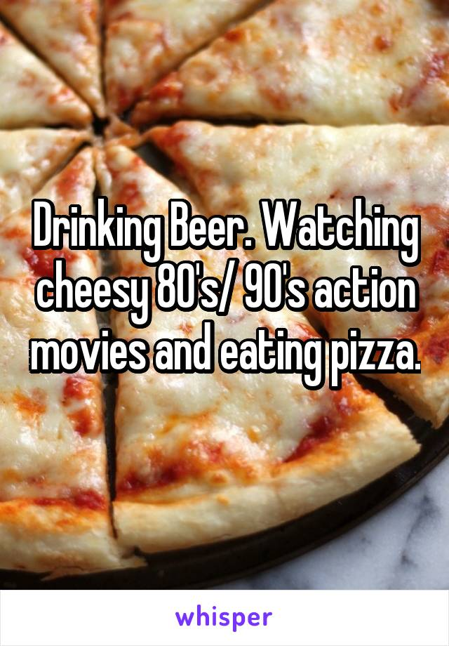 Drinking Beer. Watching cheesy 80's/ 90's action movies and eating pizza.
