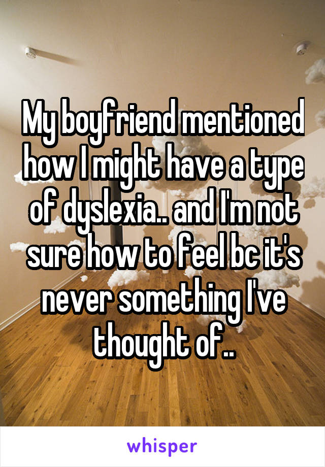 My boyfriend mentioned how I might have a type of dyslexia.. and I'm not sure how to feel bc it's never something I've thought of..