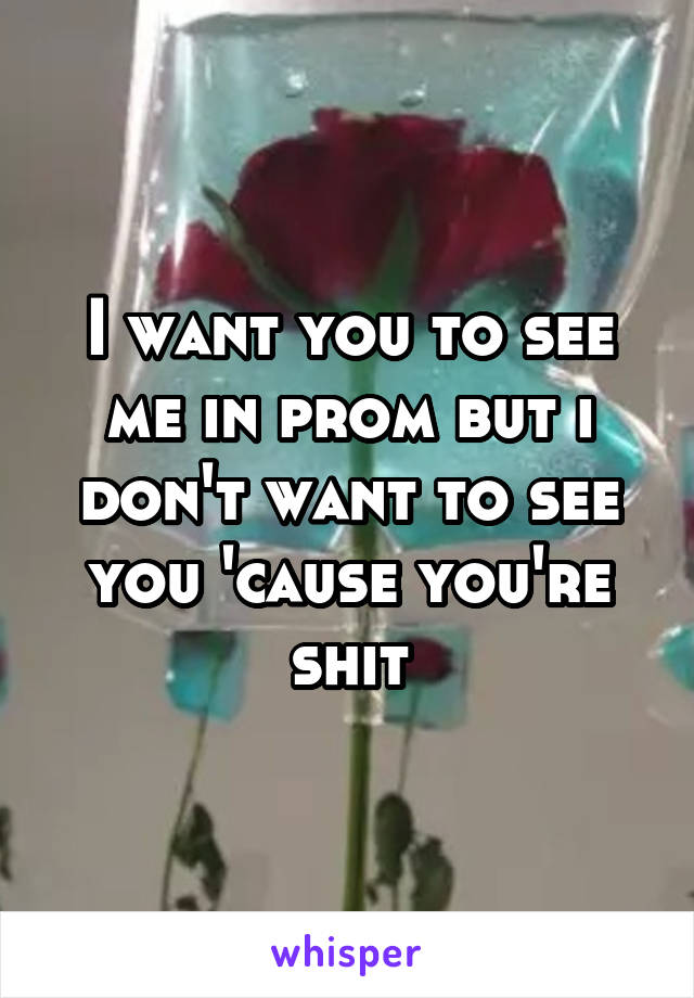 I want you to see me in prom but i don't want to see you 'cause you're shit