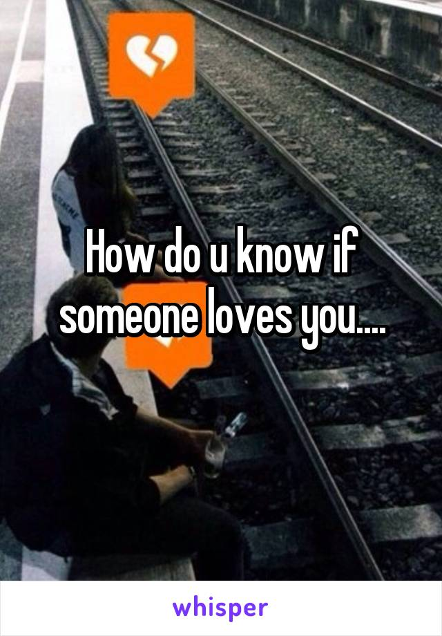 How do u know if someone loves you....