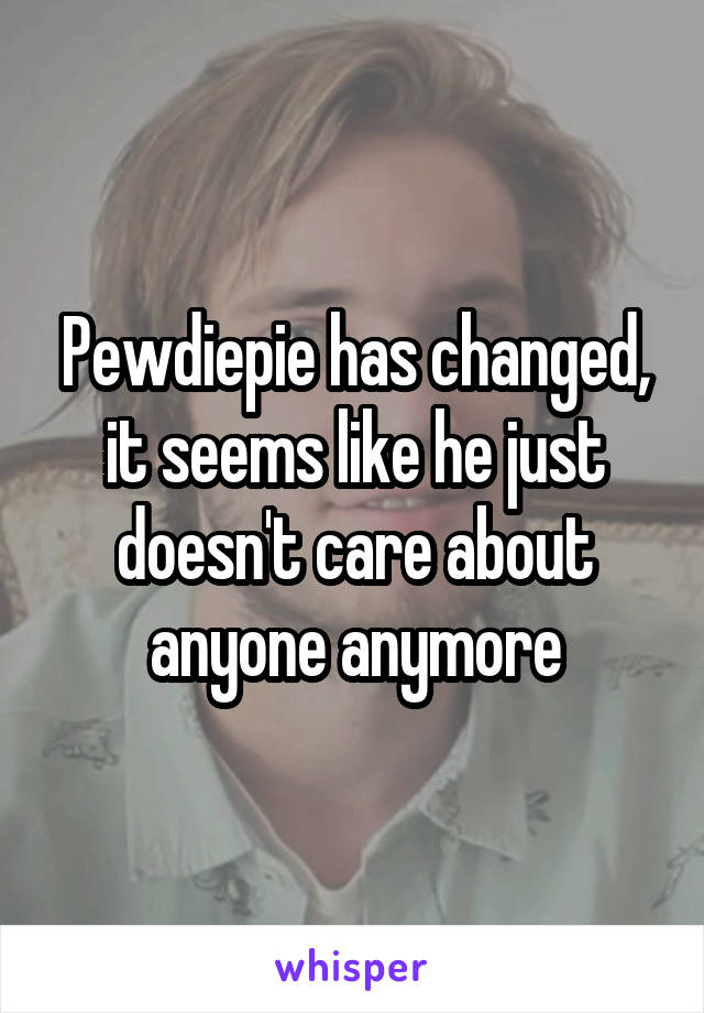 Pewdiepie has changed, it seems like he just doesn't care about anyone anymore