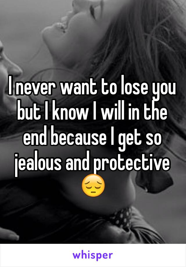 I never want to lose you but I know I will in the end because I get so jealous and protective 😔