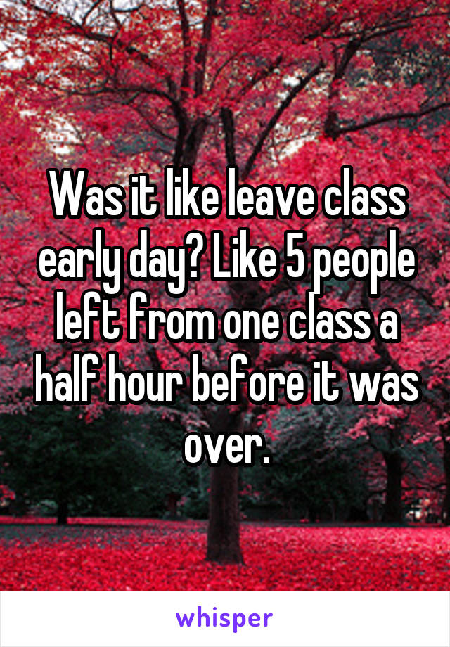 Was it like leave class early day? Like 5 people left from one class a half hour before it was over.