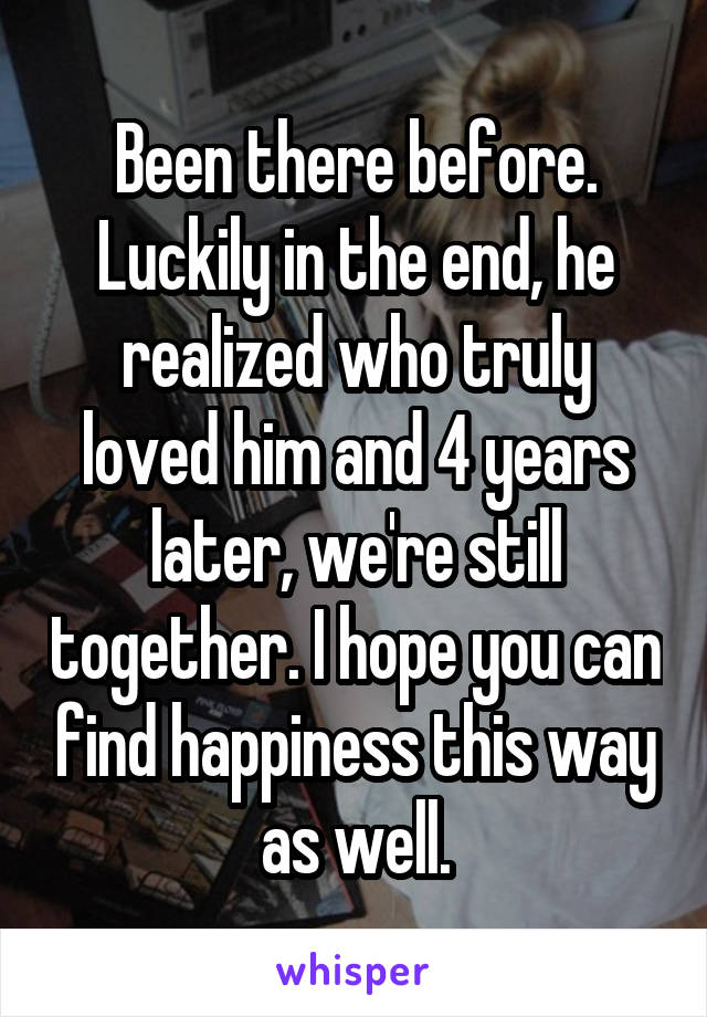 Been there before. Luckily in the end, he realized who truly loved him and 4 years later, we're still together. I hope you can find happiness this way as well.