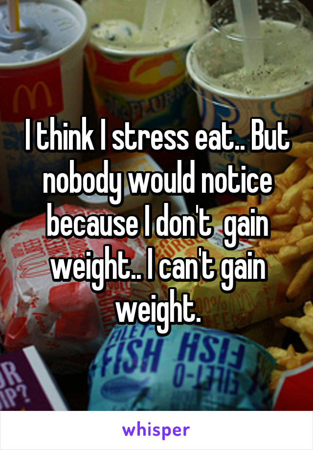 I think I stress eat.. But nobody would notice because I don't  gain weight.. I can't gain weight.