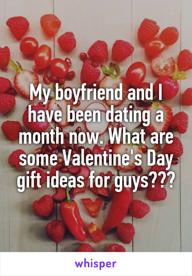 My boyfriend and I have been dating a month now. What are some Valentine's Day gift ideas for guys???