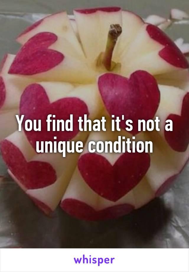 You find that it's not a unique condition