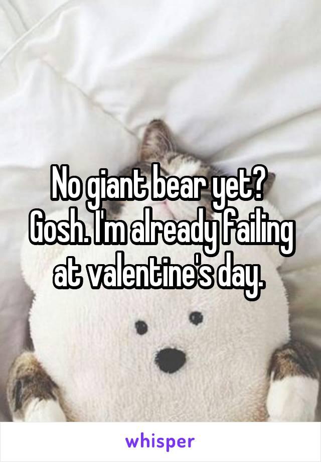 No giant bear yet?  Gosh. I'm already failing at valentine's day.