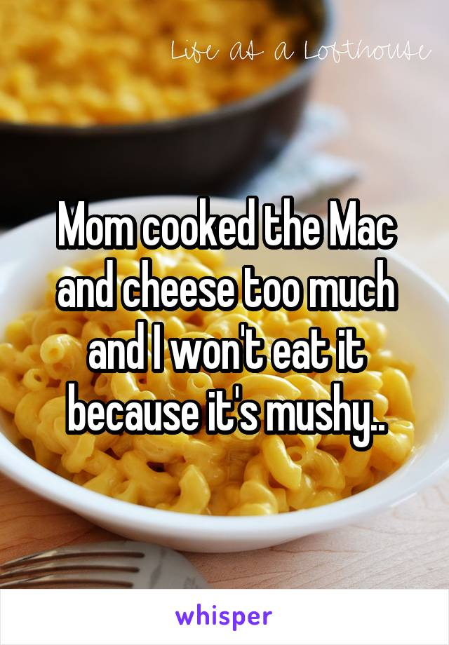 Mom cooked the Mac and cheese too much and I won't eat it because it's mushy..