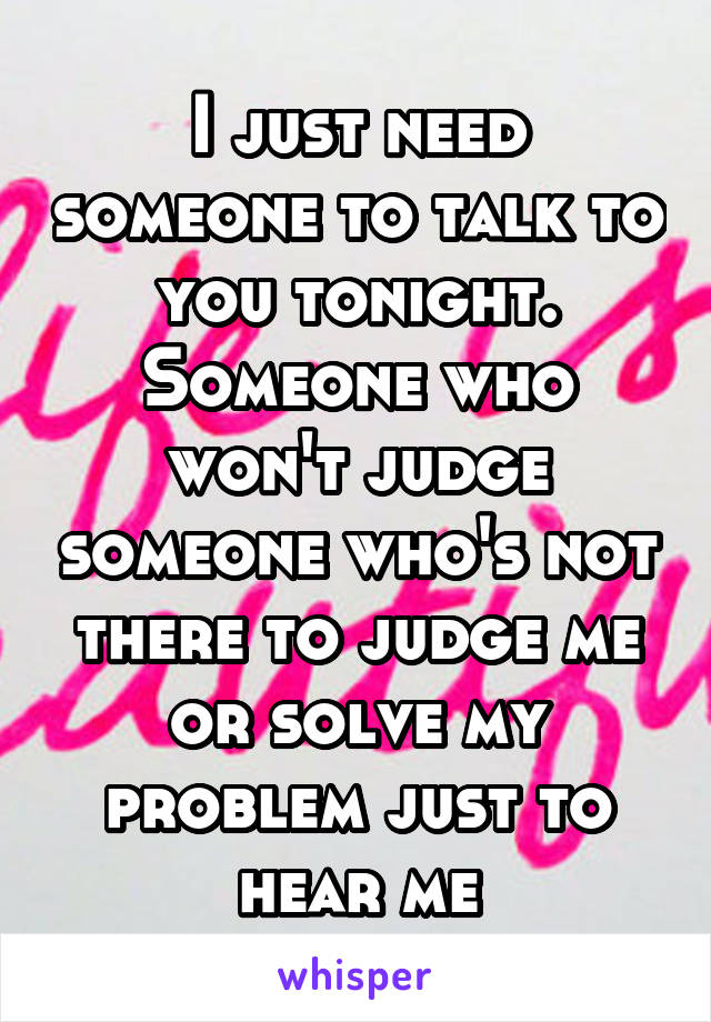 I just need someone to talk to you tonight. Someone who won't judge someone who's not there to judge me or solve my problem just to hear me