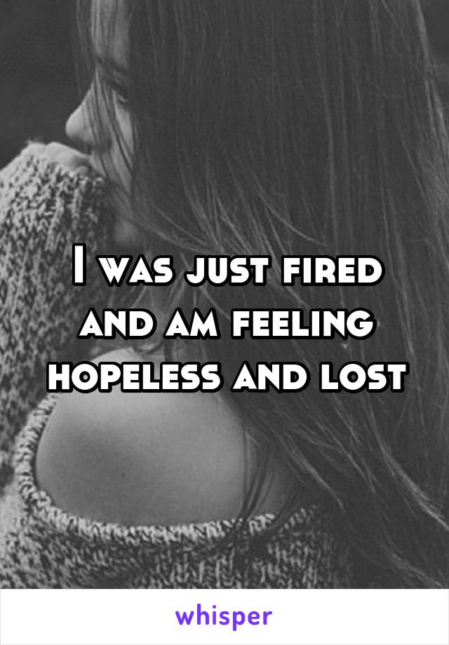 I was just fired and am feeling hopeless and lost