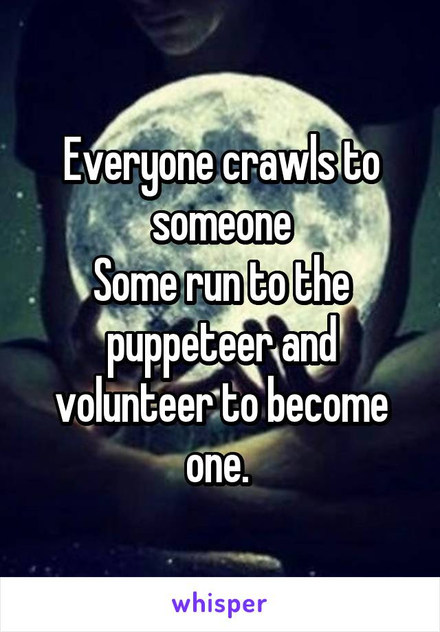 Everyone crawls to someone Some run to the puppeteer and volunteer to become one.