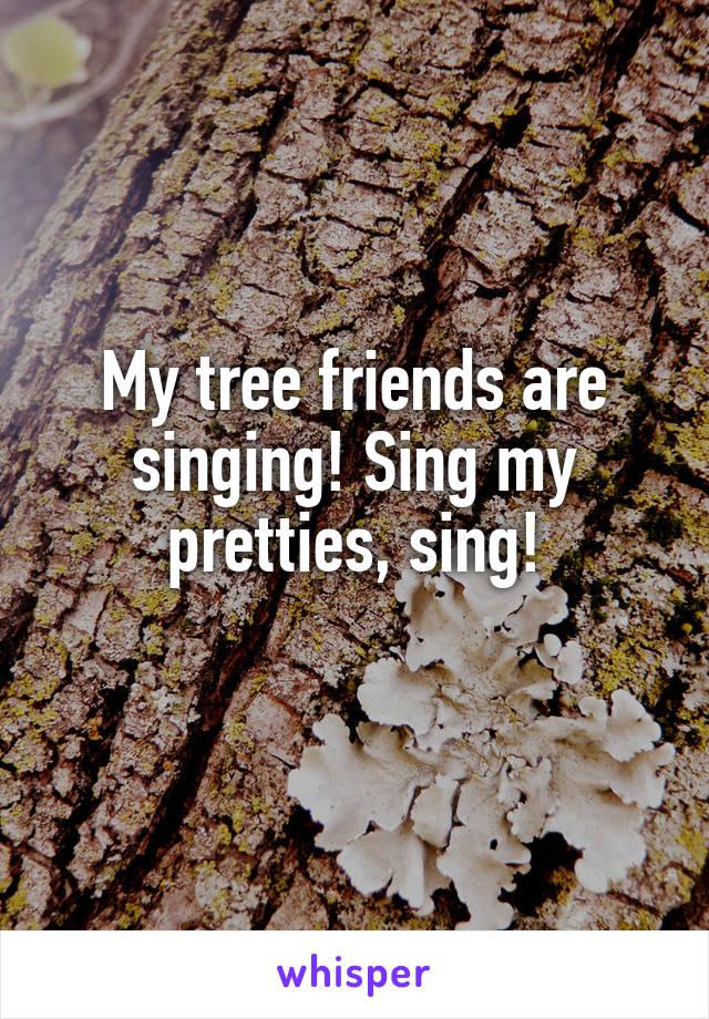 My tree friends are singing! Sing my pretties, sing!