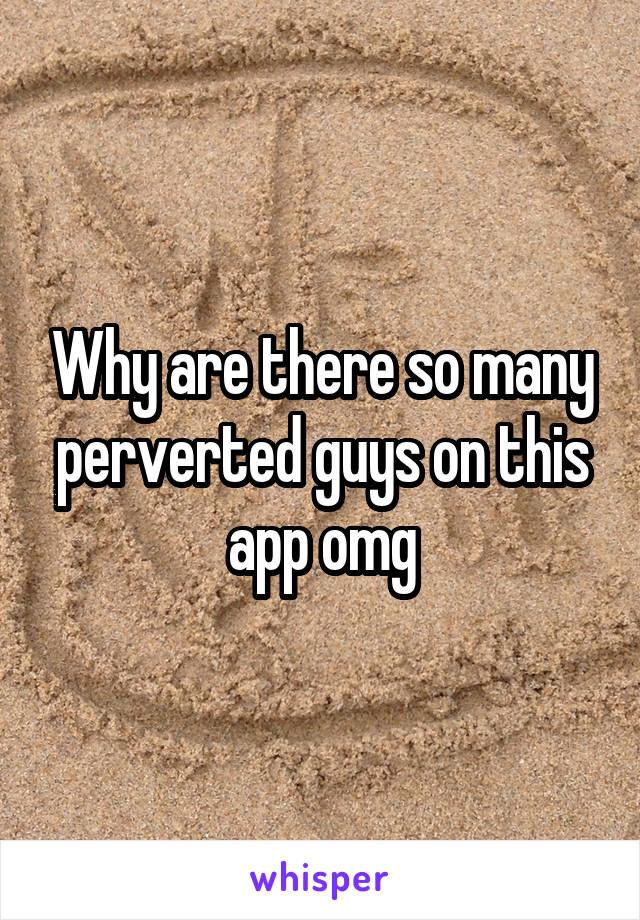 Why are there so many perverted guys on this app omg