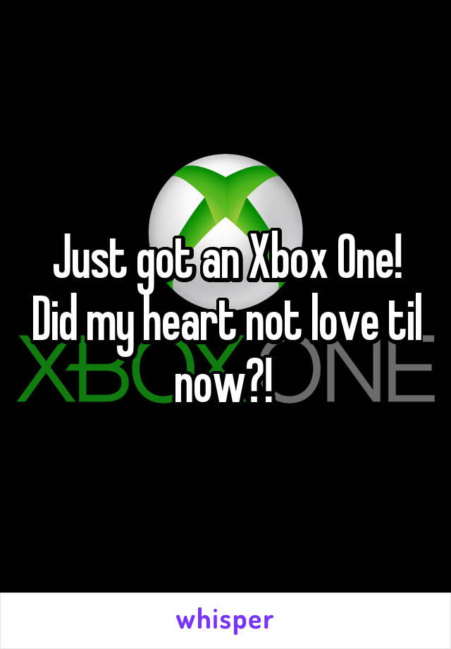 Just got an Xbox One! Did my heart not love til now?!