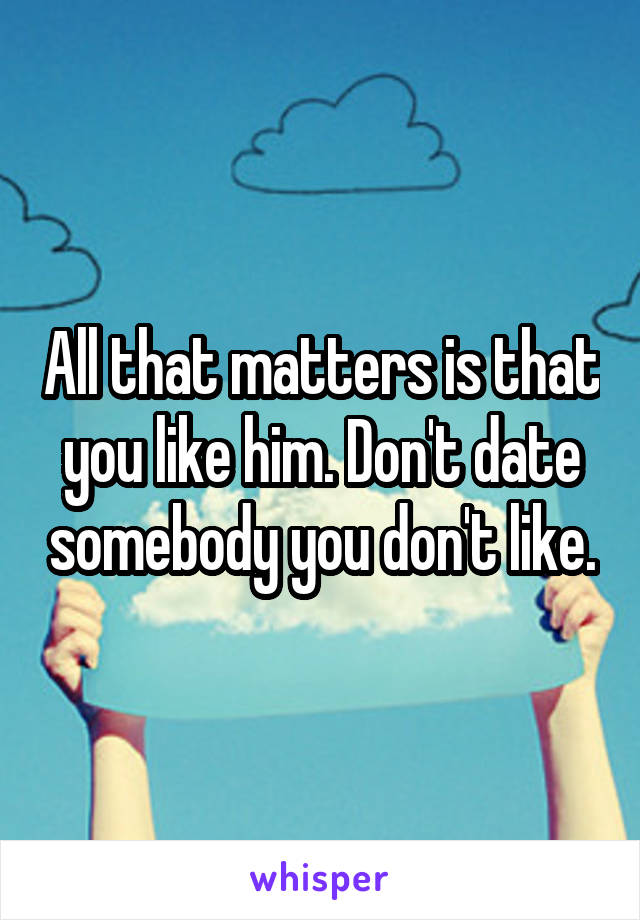All that matters is that you like him. Don't date somebody you don't like.