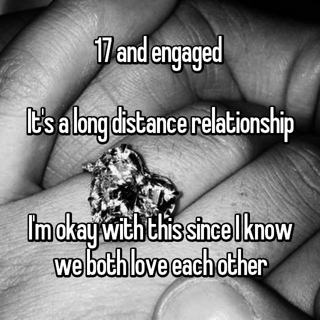 17 and engaged   It's a long distance relationship   I'm okay with this since I know we both love each other